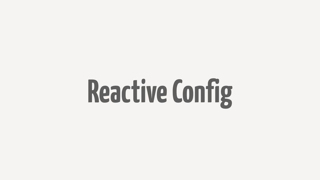 Reactive Config