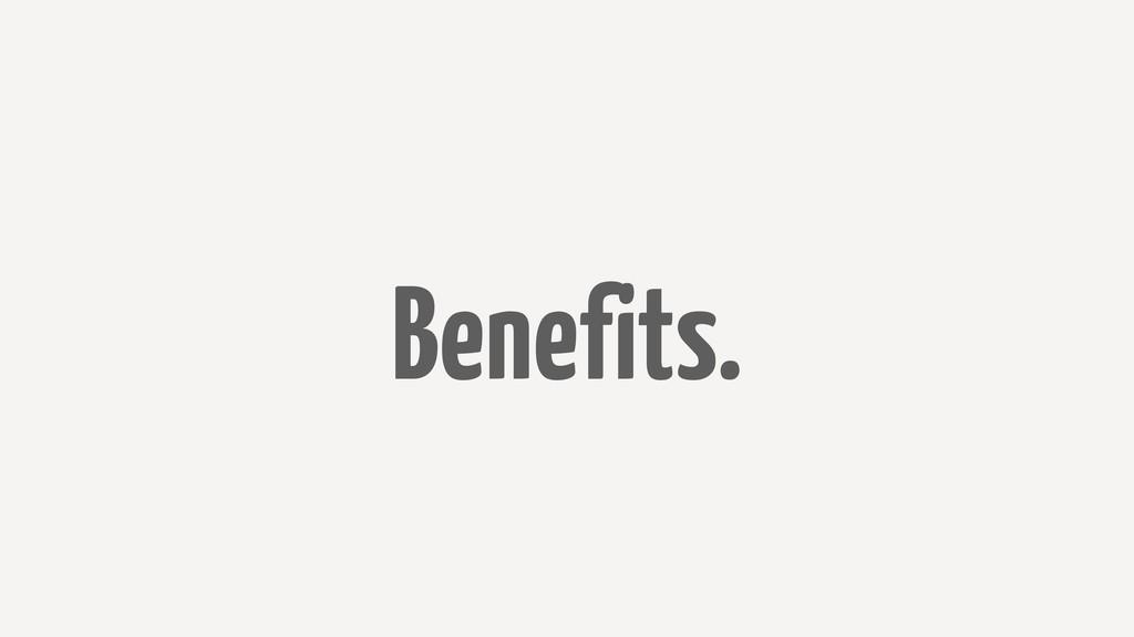 Benefits.