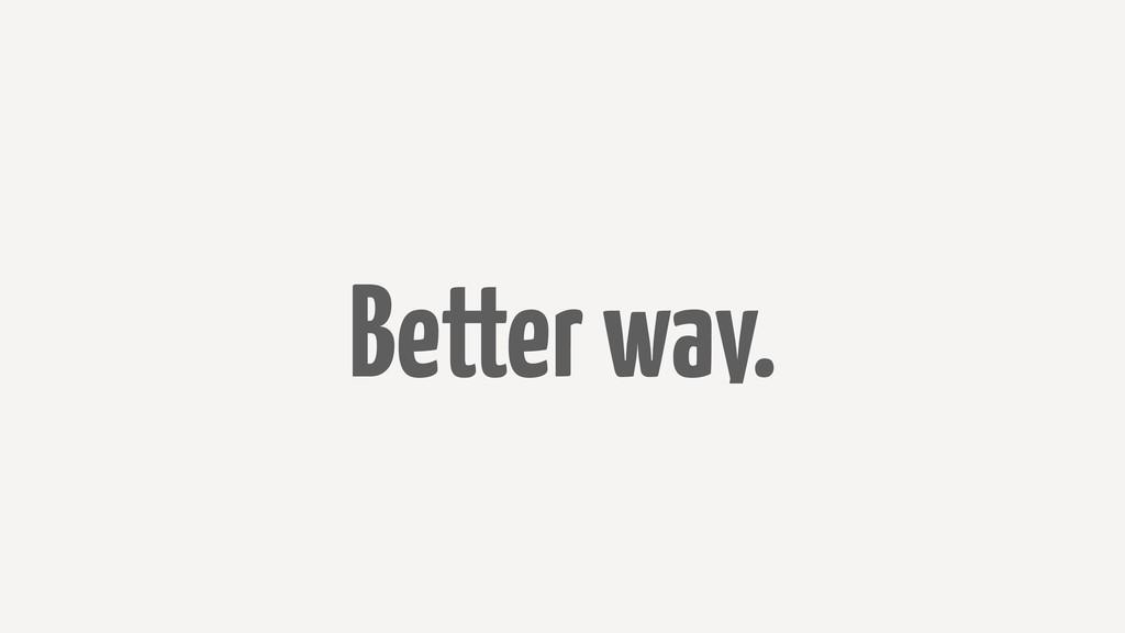 Better way.