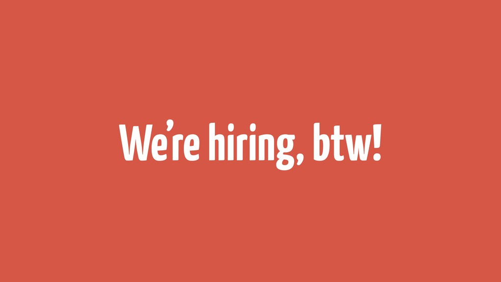 We're hiring, btw!