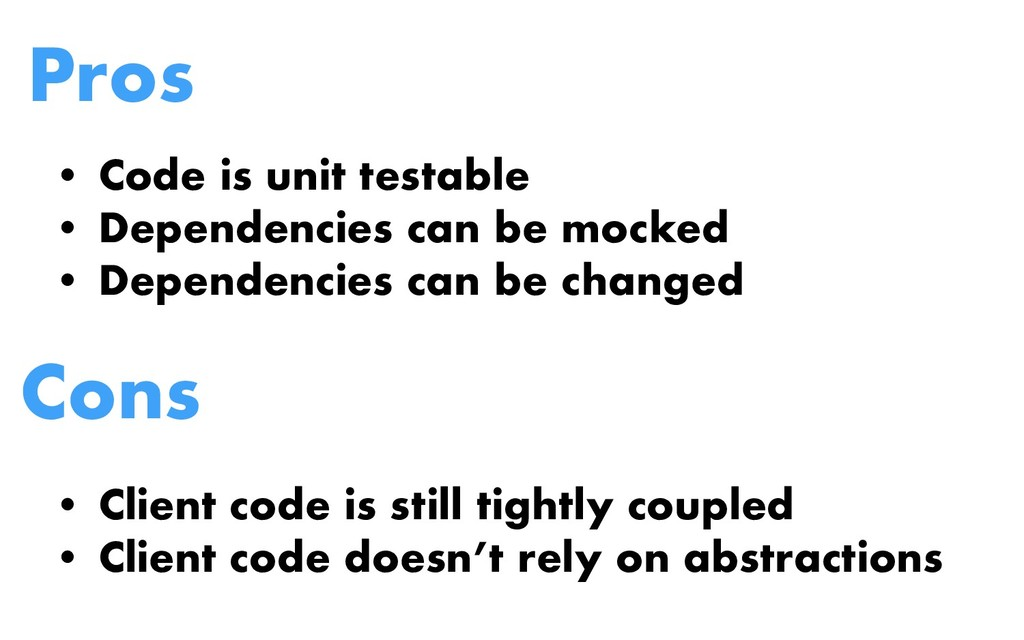 Pros • Code is unit testable • Dependencies can...