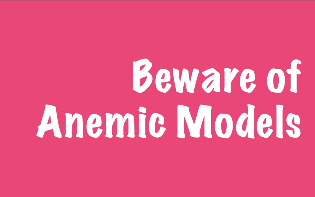 Beware of Anemic Models