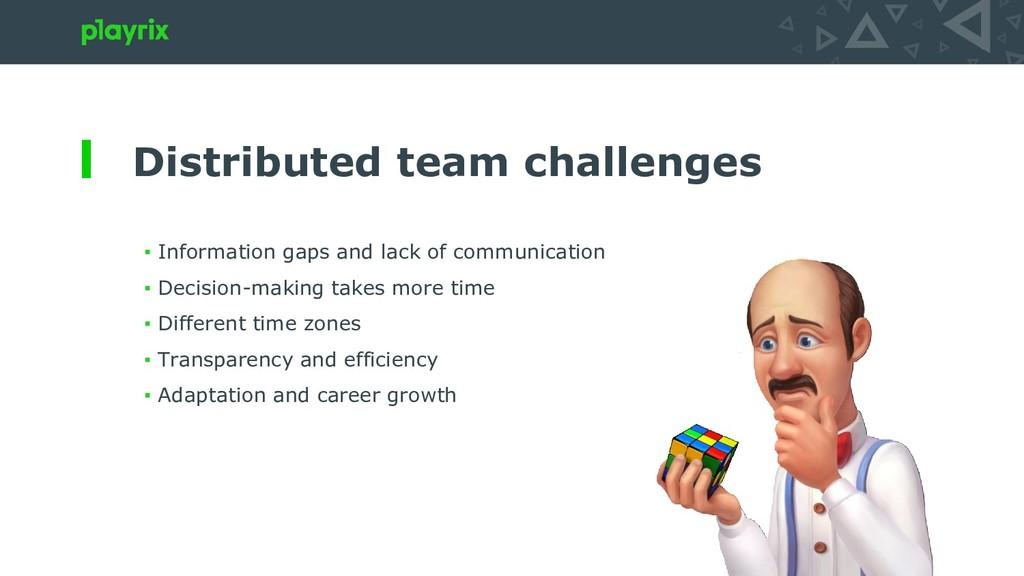 Distributed team challenges ▪ Information gaps ...