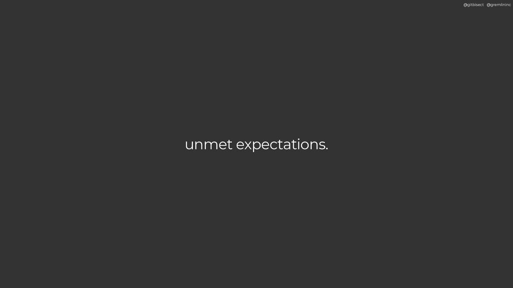 @gitbisect @gremlininc unmet expectations.