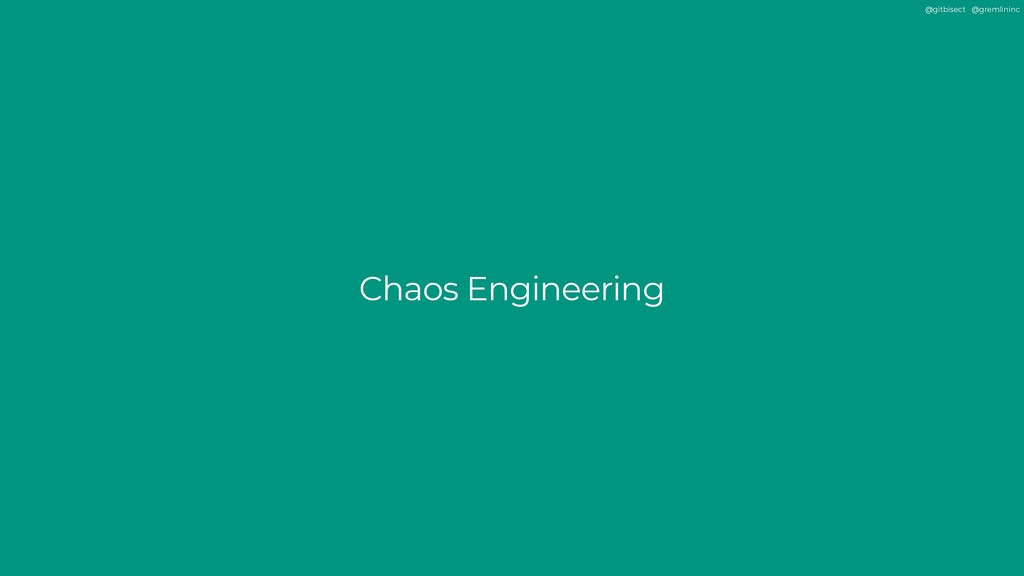 @gitbisect @gremlininc Chaos Engineering
