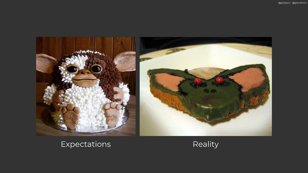 @gitbisect @gremlininc Expectations Reality