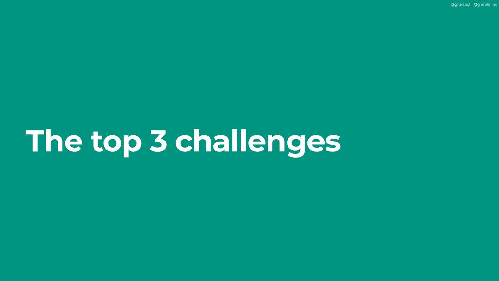@gitbisect @gremlininc The top 3 challenges