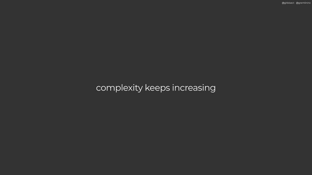 @gitbisect @gremlininc complexity keeps increas...