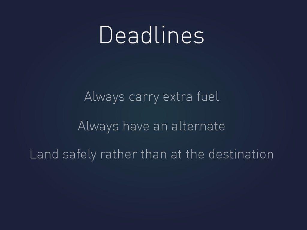 Deadlines Always carry extra fuel Always have a...