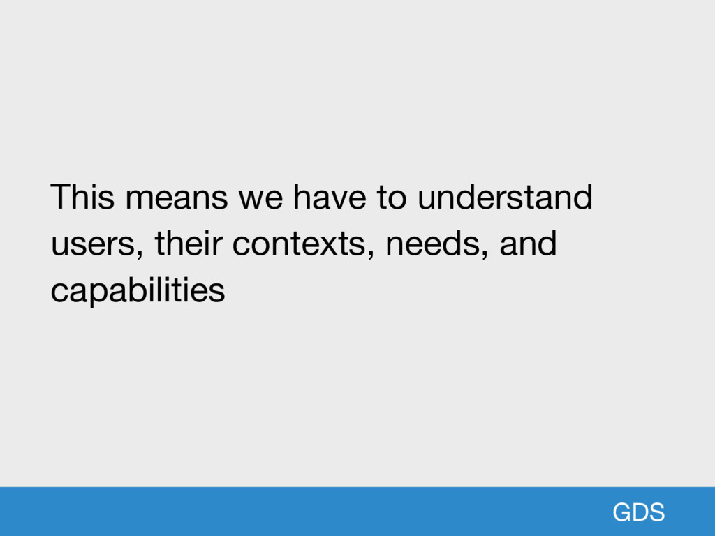 GDS This means we have to understand users, the...