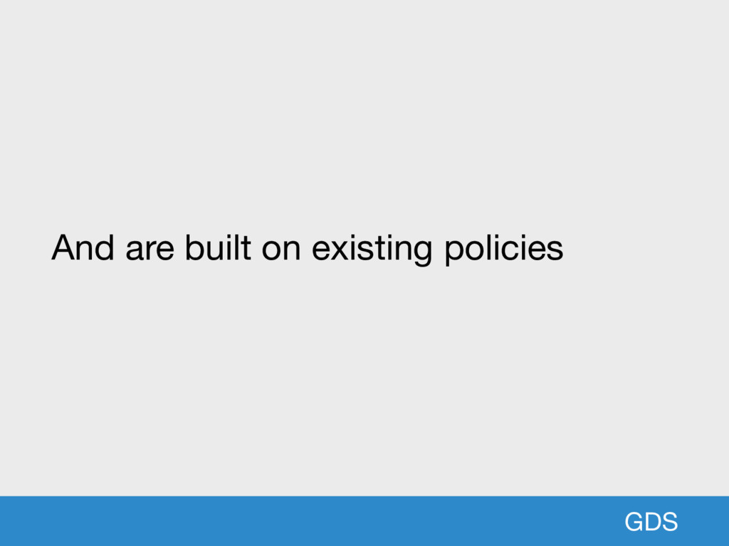 GDS And are built on existing policies