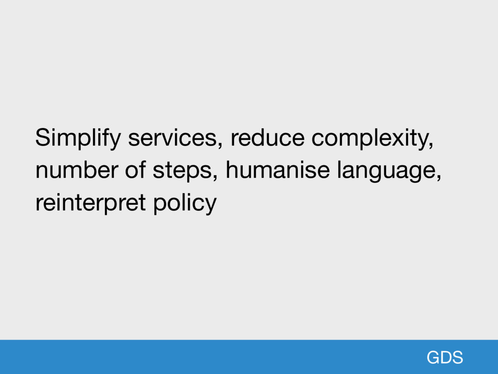 GDS Simplify services, reduce complexity, numbe...
