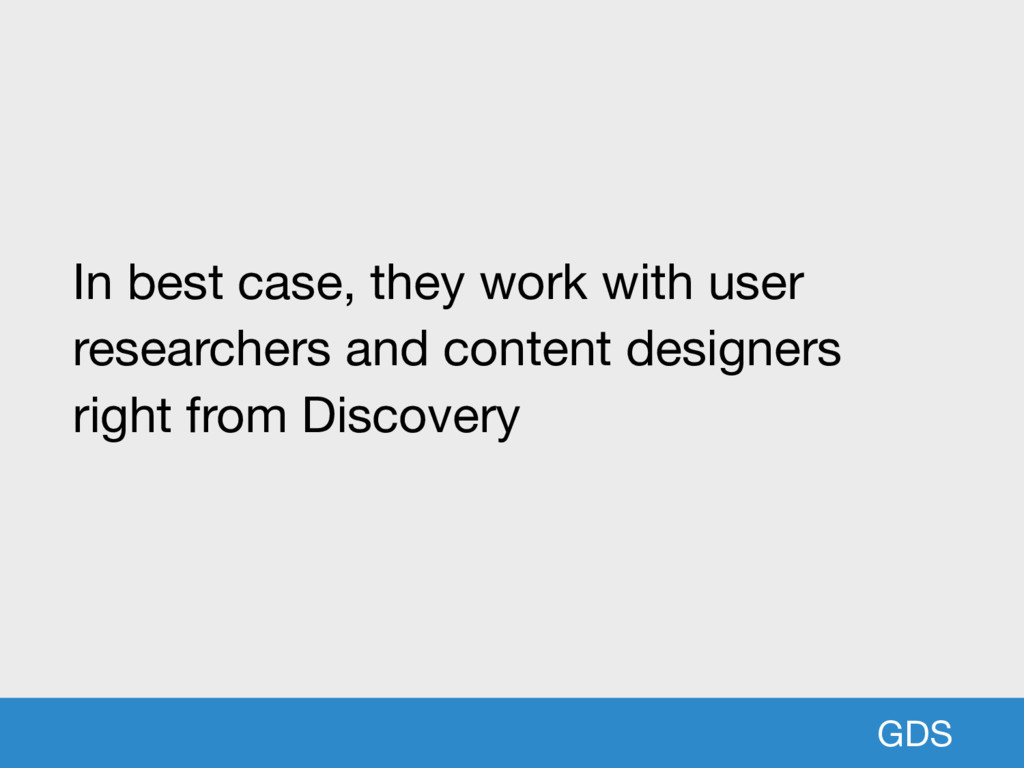 GDS In best case, they work with user researche...