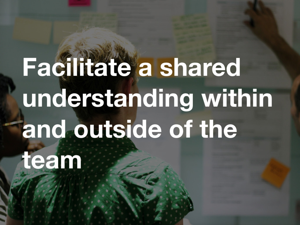 Facilitate a shared understanding within and ou...