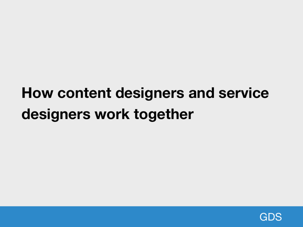 GDS How content designers and service designers...
