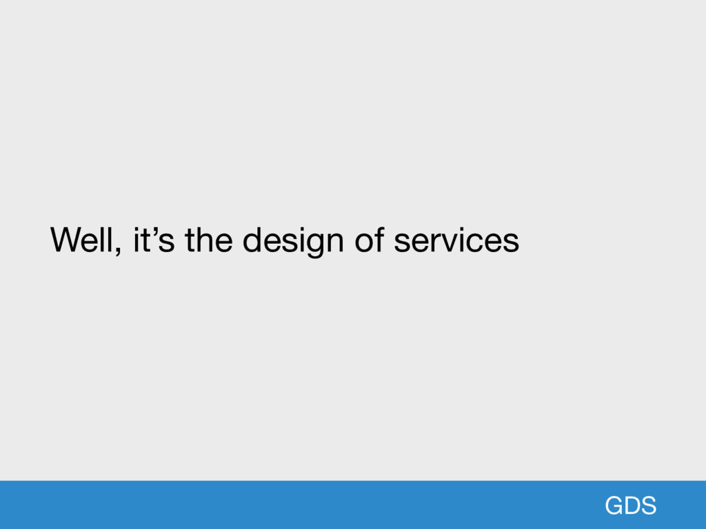 GDS Well, it's the design of services