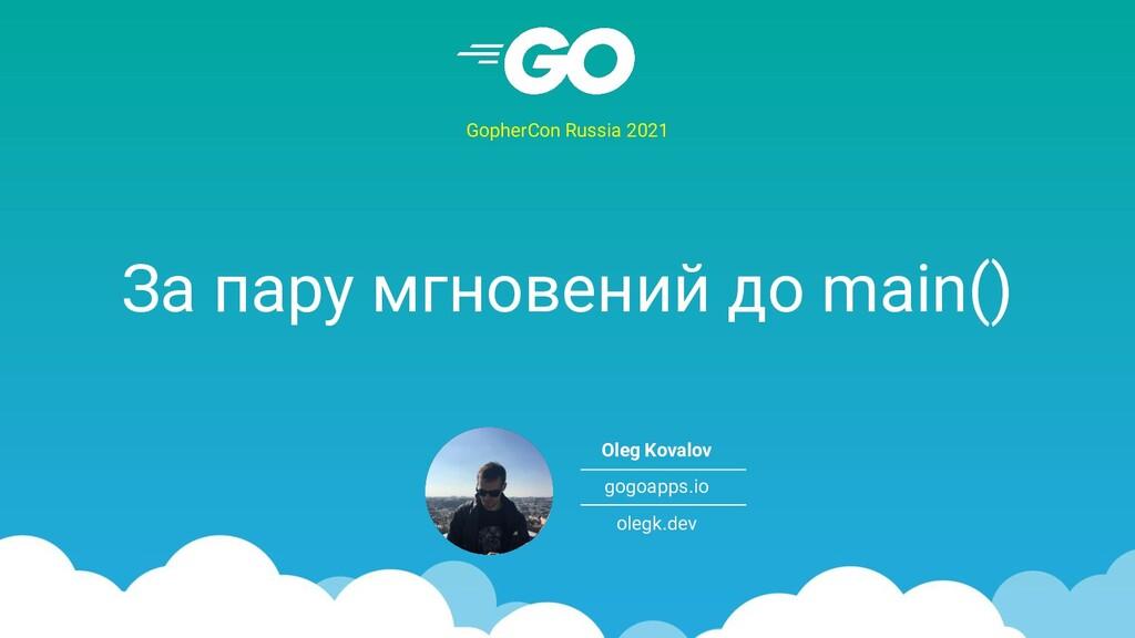За пару мгновений до main() GopherCon Russia 20...