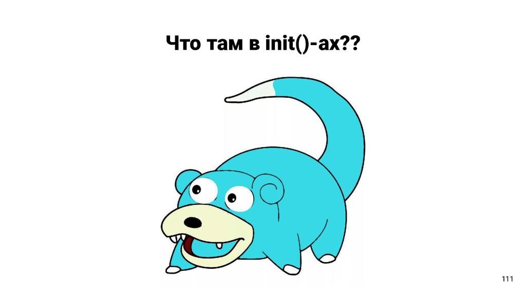 Что там в init()-ах?? 111