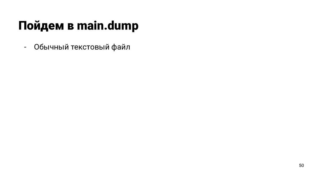 - Обычный текстовый файл Пойдем в main.dump 50