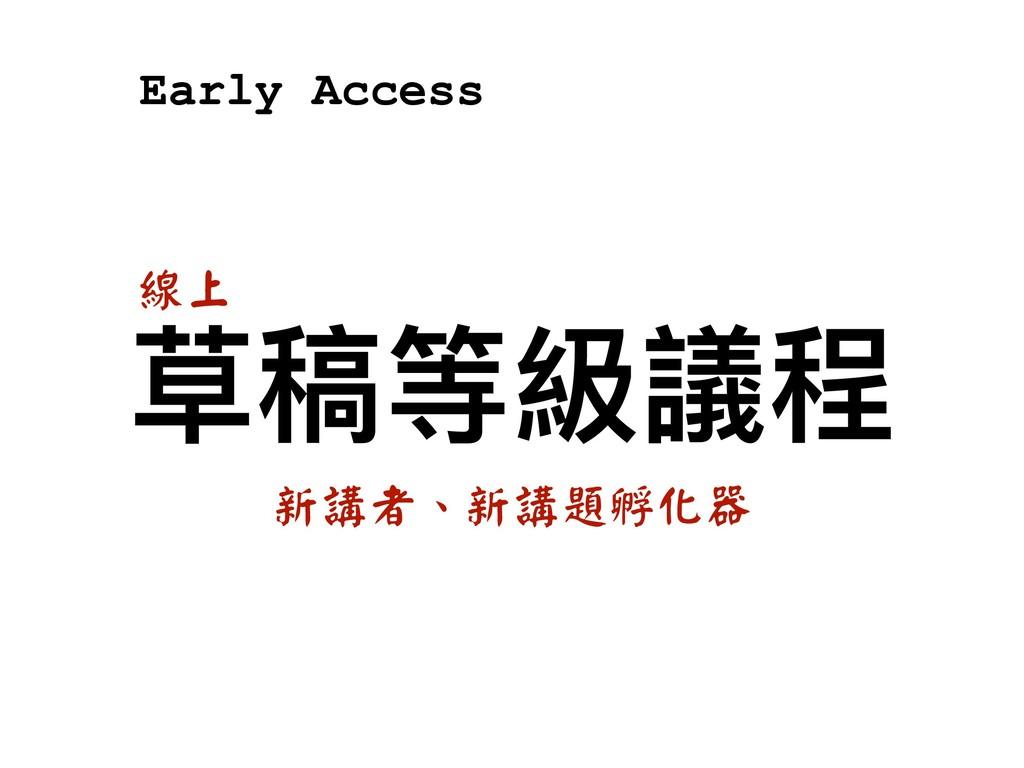 草稿等級議程 新講者、新講題孵化器 線上 Early Access