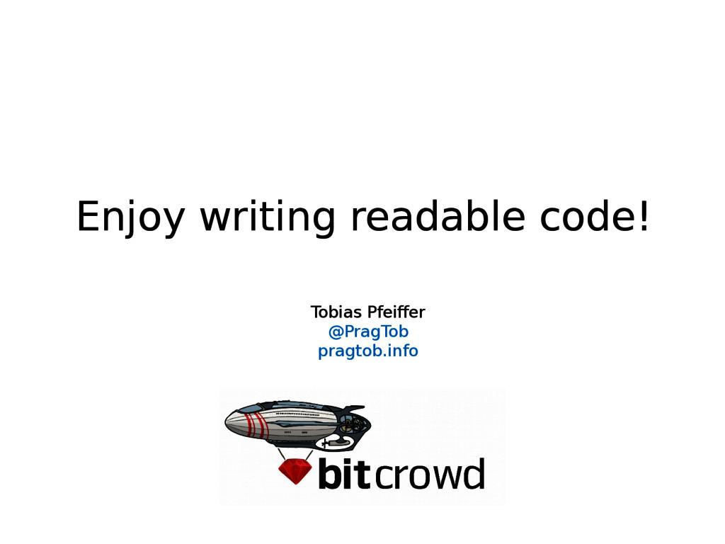 Enjoy writing readable code! Tobias Pfeiffer @P...