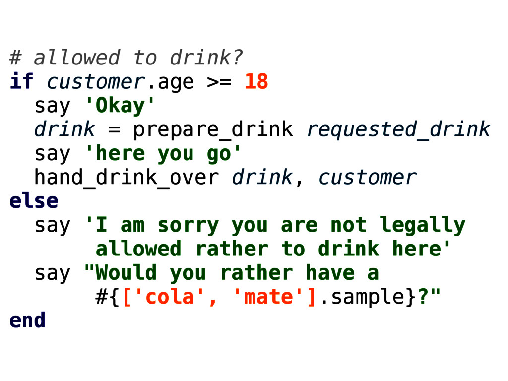 # allowed to drink? if customer.age >= 18 say '...