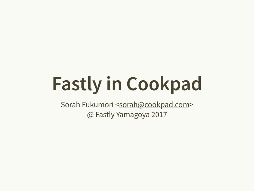 Fastly in Cookpad Sorah Fukumori <sorah@cookpad...