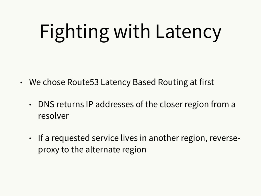 • We chose Route53 Latency Based Routing at fir...
