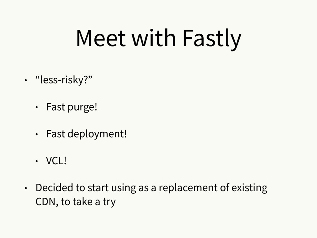 "Meet with Fastly • ""less-risky?"" • Fast purge! ..."