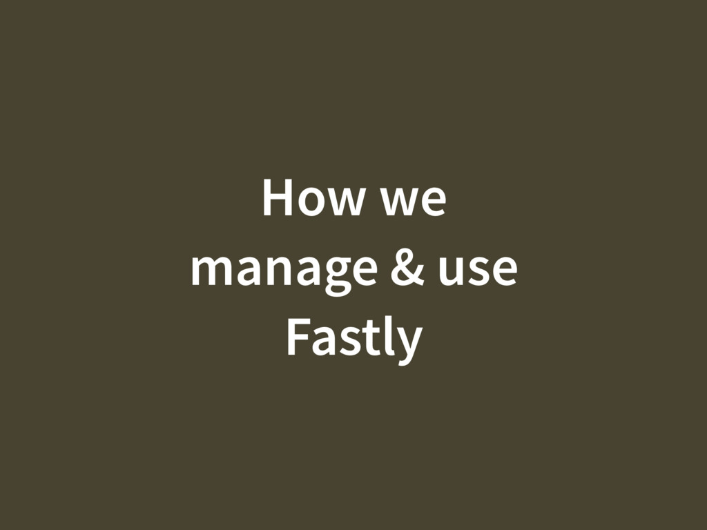How we manage & use Fastly