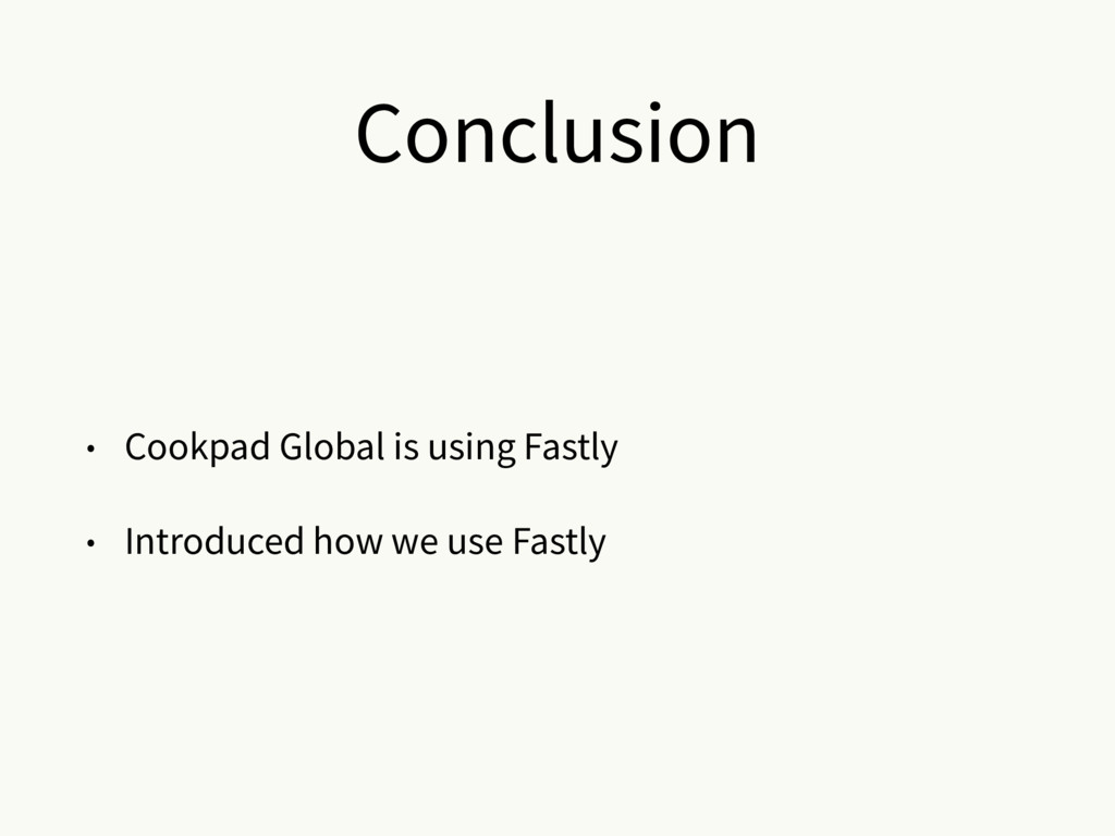 Conclusion • Cookpad Global is using Fastly • I...