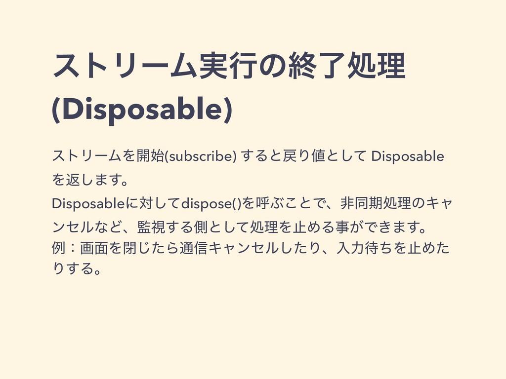 ετϦʔϜ࣮ߦͷऴྃॲཧ (Disposable) ετϦʔϜΛ։(subscribe) ͢...