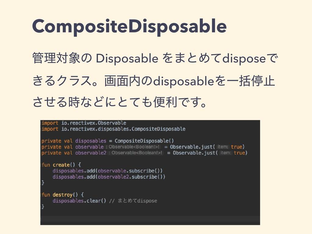 CompositeDisposable ཧରͷ Disposable Λ·ͱΊͯdispo...