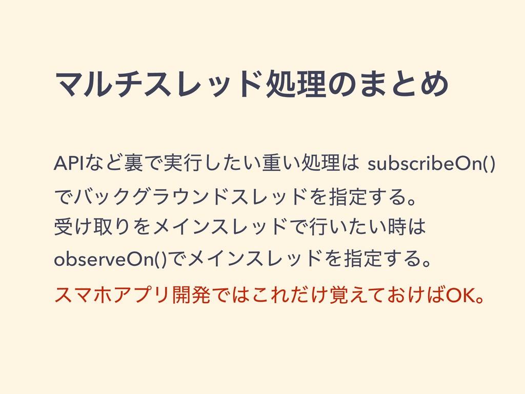 ϚϧνεϨουॲཧͷ·ͱΊ APIͳͲཪͰ࣮ߦ͍ͨ͠ॏ͍ॲཧ subscribeOn() Ͱ...