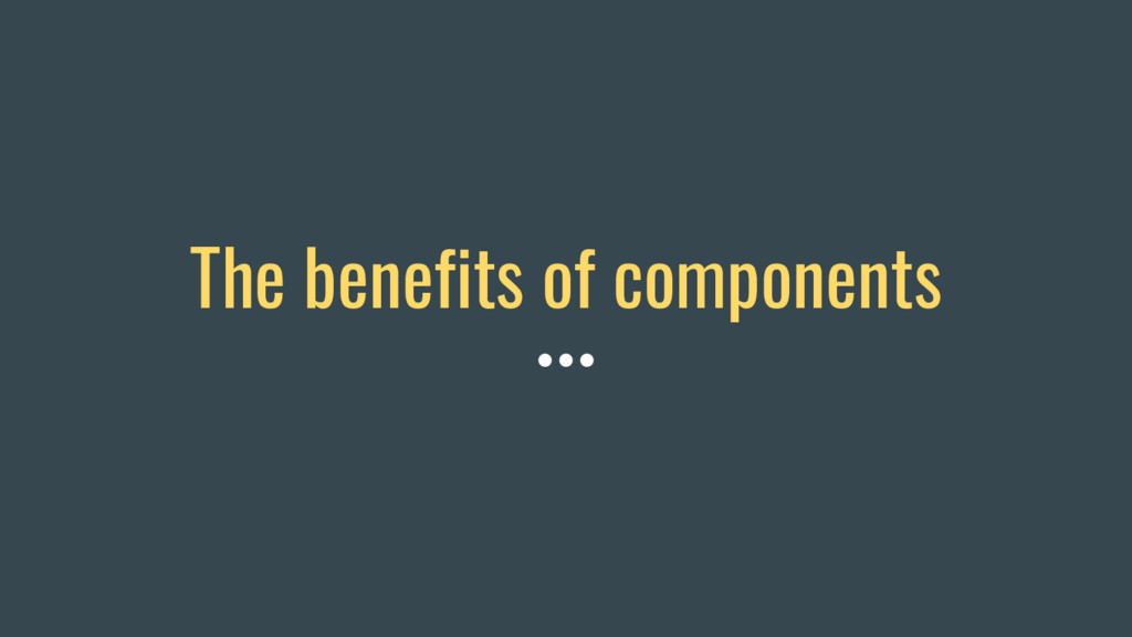 The benefits of components