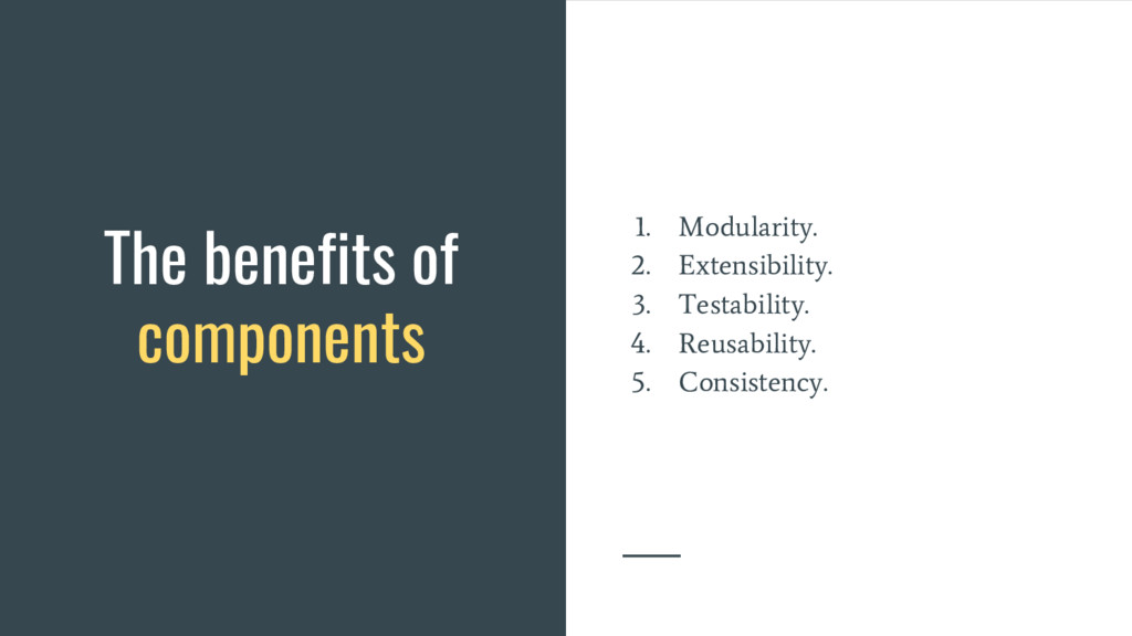 The benefits of components 1. Modularity. 2. Ex...