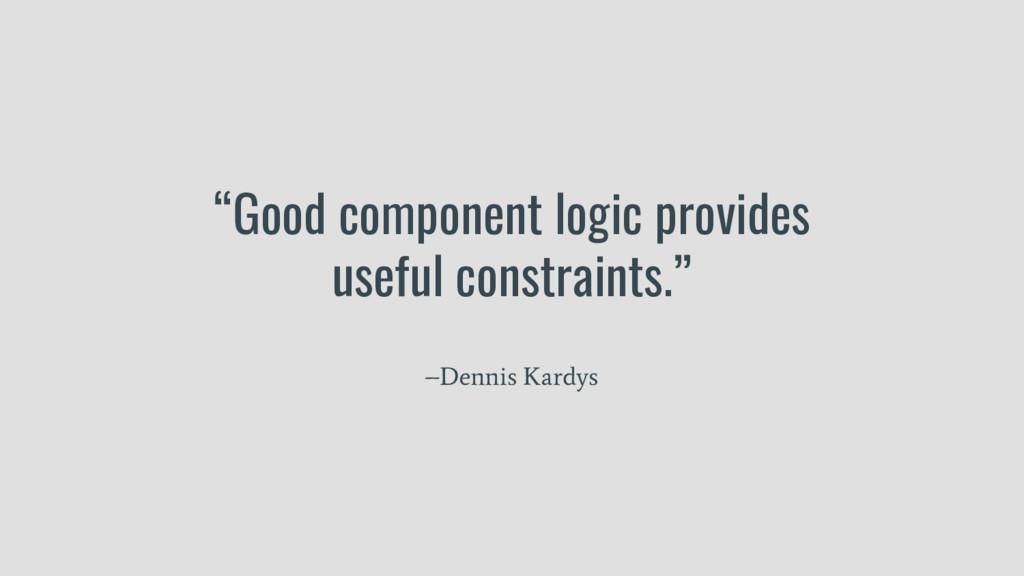 """Good component logic provides useful constrain..."