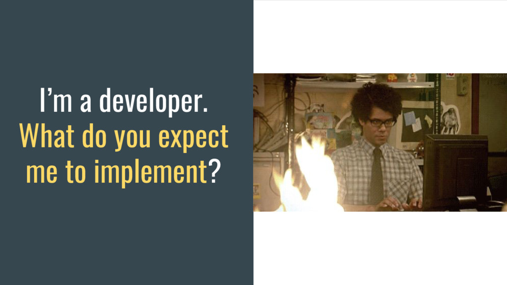 I'm a developer. What do you expect me to imple...