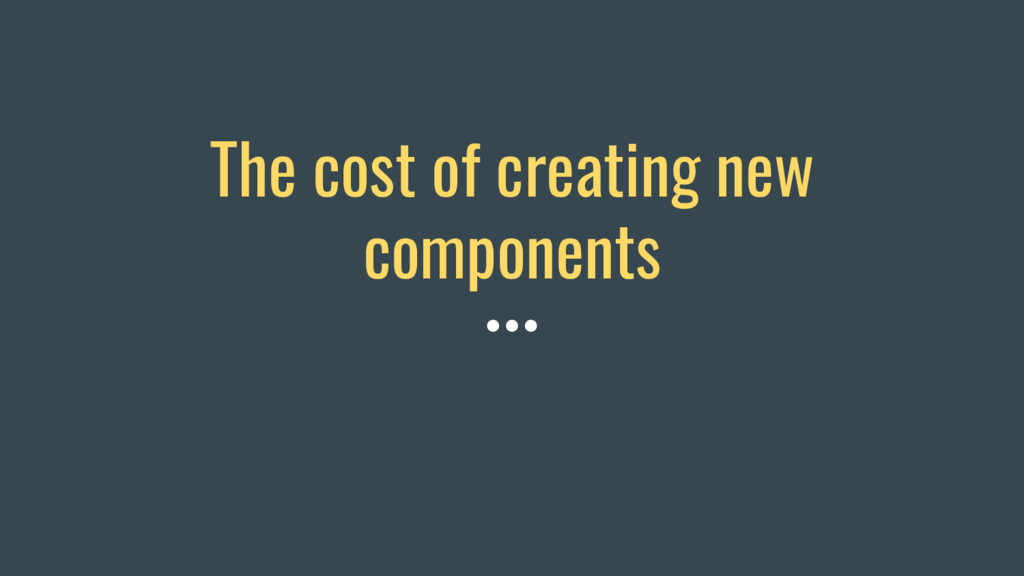 The cost of creating new components