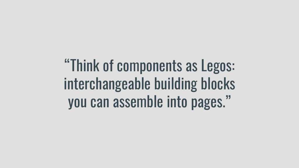 """""""Think of components as Legos: interchangeable ..."""