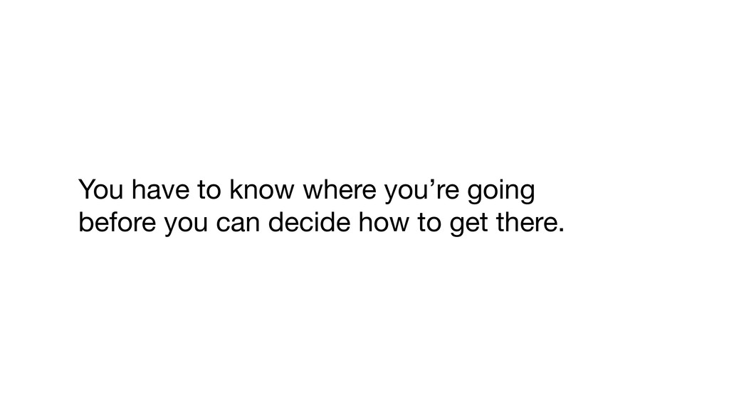 You have to know where you're going   before yo...