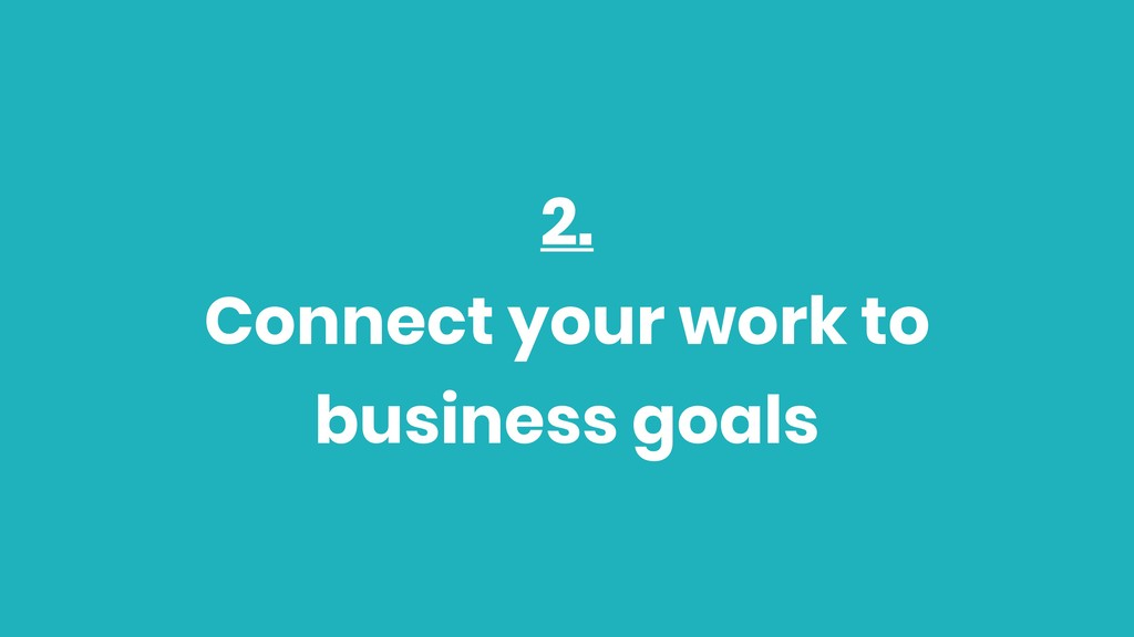2. Connect your work to business goals