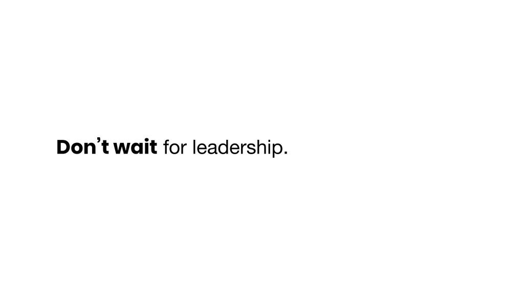 Don't wait for leadership.