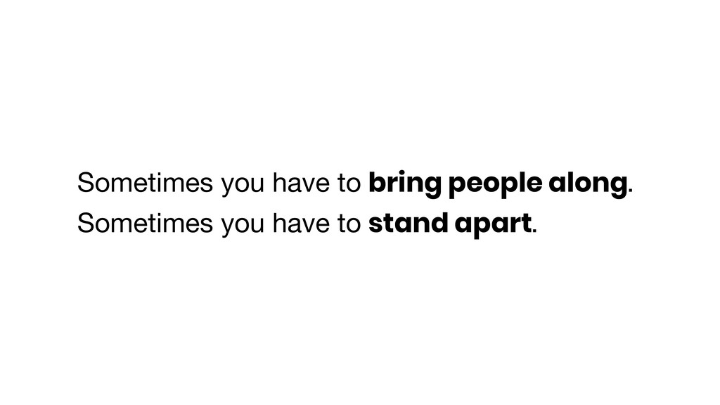 Sometimes you have to bring people along. Somet...