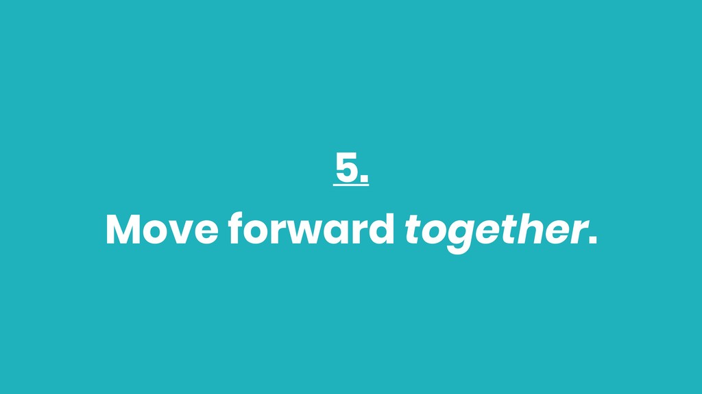 5. Move forward together.