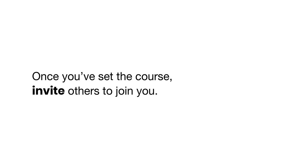 Once you've set the course,   invite others to ...