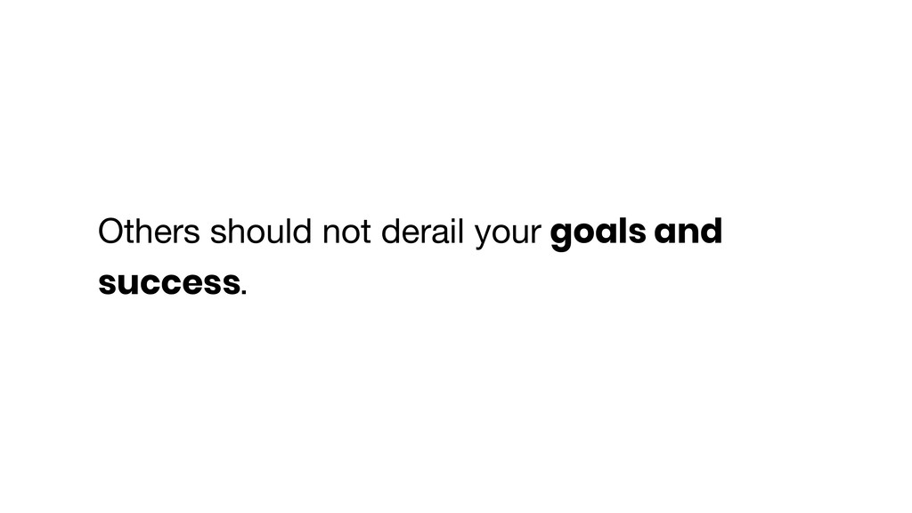 Others should not derail your goals and success.