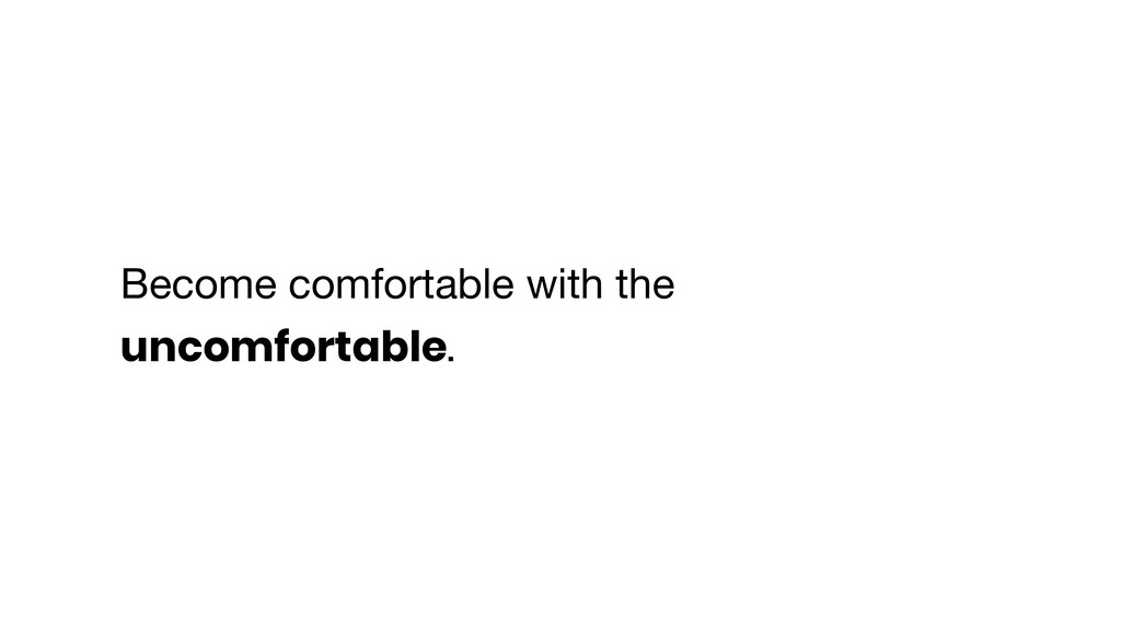 Become comfortable with the uncomfortable.