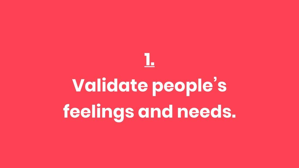 1. Validate people's feelings and needs.