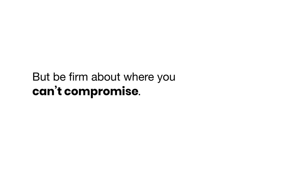 But be firm about where you can't compromise.
